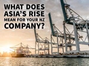 WHAT DOES ASIA'S RISE MEAN FOR YOUR NZ COMPANY